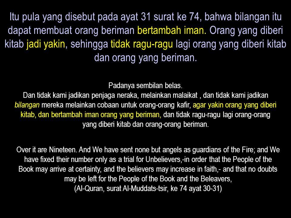 Itu pula yang disebut pada ayat 31 surat ke 74, bahwa bilangan itu dapat membuat orang beriman bertambah iman. Orang yang diberi kitab jadi yakin, sehingga tidak ragu-ragu lagi orang yang diberi kitab dan orang yang beriman.