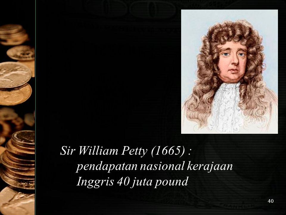 Sir William Petty (1665) : pendapatan nasional kerajaan Inggris 40 juta pound