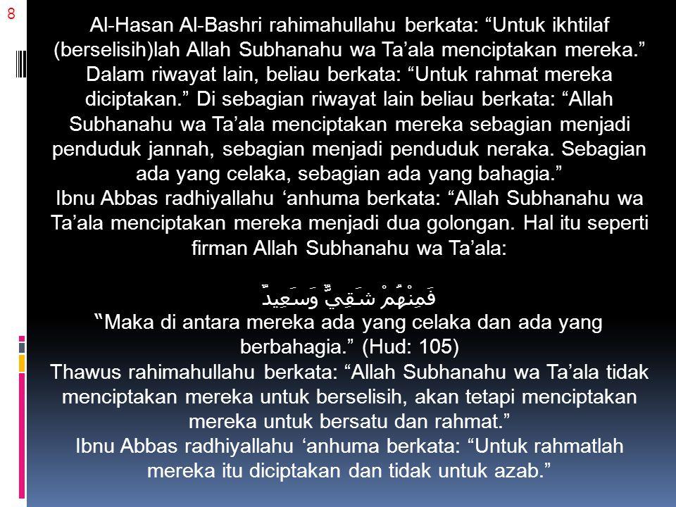 Al-Hasan Al-Bashri rahimahullahu berkata: Untuk ikhtilaf (berselisih)lah Allah Subhanahu wa Ta'ala menciptakan mereka. Dalam riwayat lain, beliau berkata: Untuk rahmat mereka diciptakan. Di sebagian riwayat lain beliau berkata: Allah Subhanahu wa Ta'ala menciptakan mereka sebagian menjadi penduduk jannah, sebagian menjadi penduduk neraka. Sebagian ada yang celaka, sebagian ada yang bahagia. Ibnu Abbas radhiyallahu 'anhuma berkata: Allah Subhanahu wa Ta'ala menciptakan mereka menjadi dua golongan. Hal itu seperti firman Allah Subhanahu wa Ta'ala: فَمِنْهُمْ شَقِيٌّ وَسَعِيدٌ Maka di antara mereka ada yang celaka dan ada yang berbahagia. (Hud: 105)
