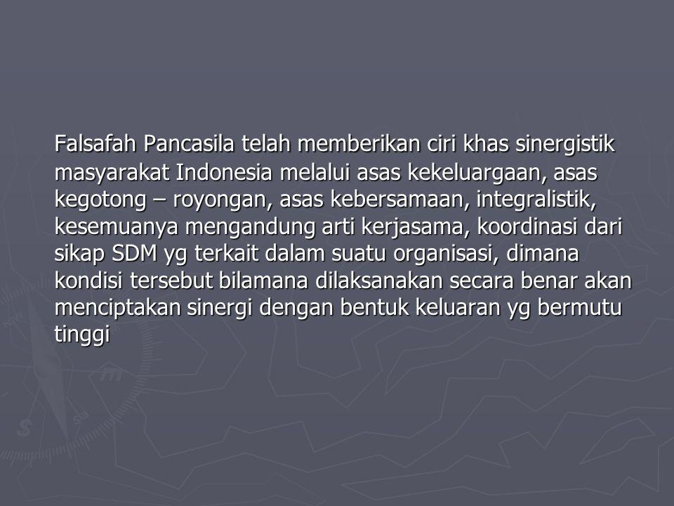 Falsafah Pancasila telah memberikan ciri khas sinergistik masyarakat Indonesia melalui asas kekeluargaan, asas kegotong – royongan, asas kebersamaan, integralistik, kesemuanya mengandung arti kerjasama, koordinasi dari sikap SDM yg terkait dalam suatu organisasi, dimana kondisi tersebut bilamana dilaksanakan secara benar akan menciptakan sinergi dengan bentuk keluaran yg bermutu tinggi
