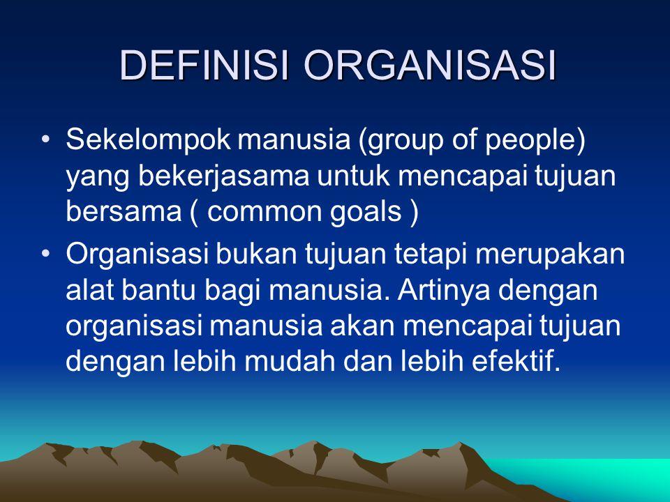 DEFINISI ORGANISASI Sekelompok manusia (group of people) yang bekerjasama untuk mencapai tujuan bersama ( common goals )