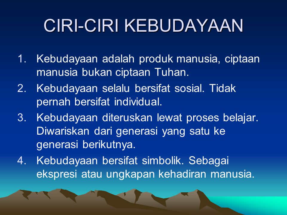 CIRI-CIRI KEBUDAYAAN Kebudayaan adalah produk manusia, ciptaan manusia bukan ciptaan Tuhan.