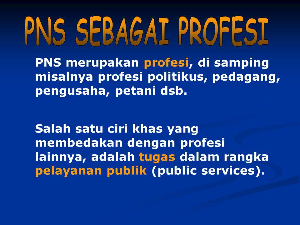 PNS SEBAGAI PROFESI PNS merupakan profesi, di samping misalnya profesi politikus, pedagang, pengusaha, petani dsb.