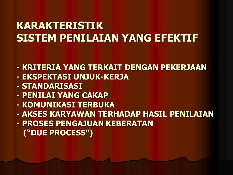 KARAKTERISTIK SISTEM PENILAIAN YANG EFEKTIF - KRITERIA YANG TERKAIT DENGAN PEKERJAAN - EKSPEKTASI UNJUK-KERJA - STANDARISASI - PENILAI YANG CAKAP - KOMUNIKASI TERBUKA - AKSES KARYAWAN TERHADAP HASIL PENILAIAN - PROSES PENGAJUAN KEBERATAN ( DUE PROCESS )