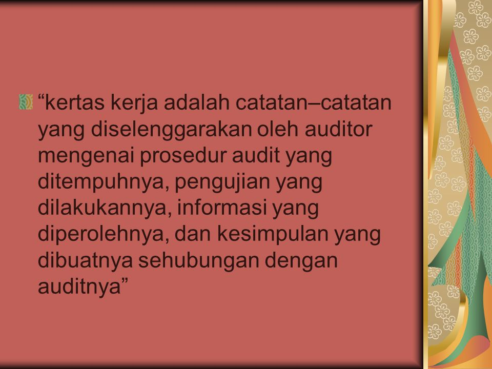 kertas kerja adalah catatan–catatan yang diselenggarakan oleh auditor mengenai prosedur audit yang ditempuhnya, pengujian yang dilakukannya, informasi yang diperolehnya, dan kesimpulan yang dibuatnya sehubungan dengan auditnya