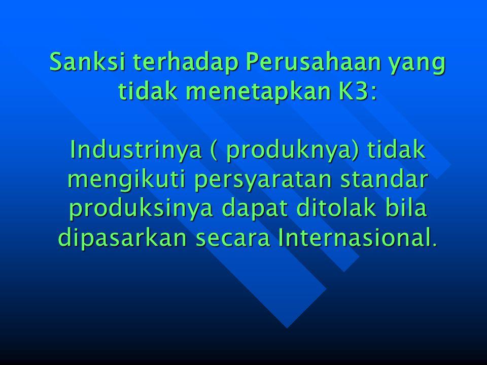 Sanksi terhadap Perusahaan yang tidak menetapkan K3: Industrinya ( produknya) tidak mengikuti persyaratan standar produksinya dapat ditolak bila dipasarkan secara Internasional.