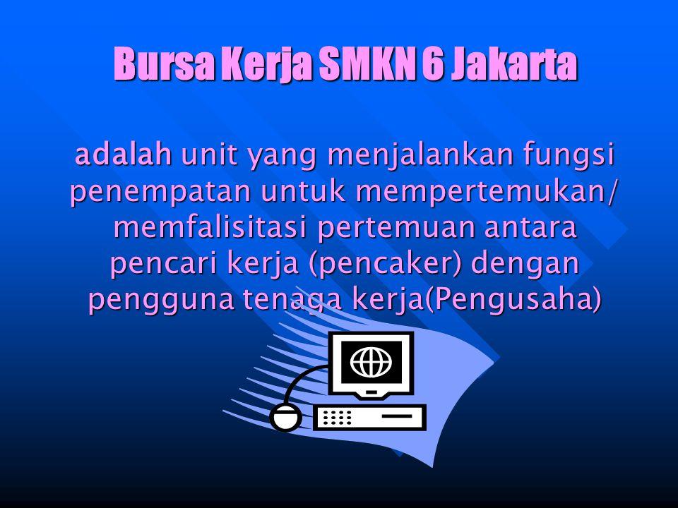 Bursa Kerja SMKN 6 Jakarta adalah unit yang menjalankan fungsi penempatan untuk mempertemukan/ memfalisitasi pertemuan antara pencari kerja (pencaker) dengan pengguna tenaga kerja(Pengusaha)