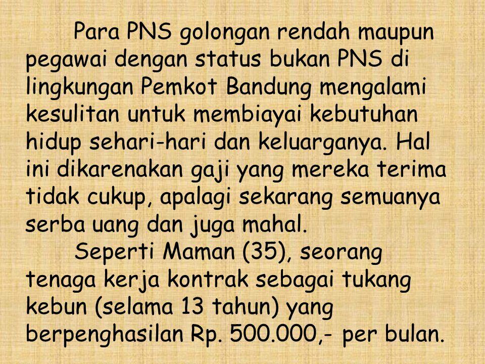 Para PNS golongan rendah maupun pegawai dengan status bukan PNS di lingkungan Pemkot Bandung mengalami kesulitan untuk membiayai kebutuhan hidup sehari-hari dan keluarganya.