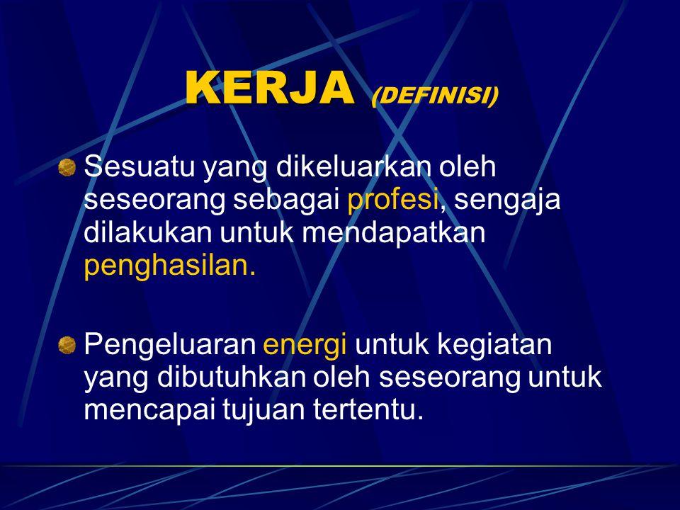 KERJA (DEFINISI) Sesuatu yang dikeluarkan oleh seseorang sebagai profesi, sengaja dilakukan untuk mendapatkan penghasilan.