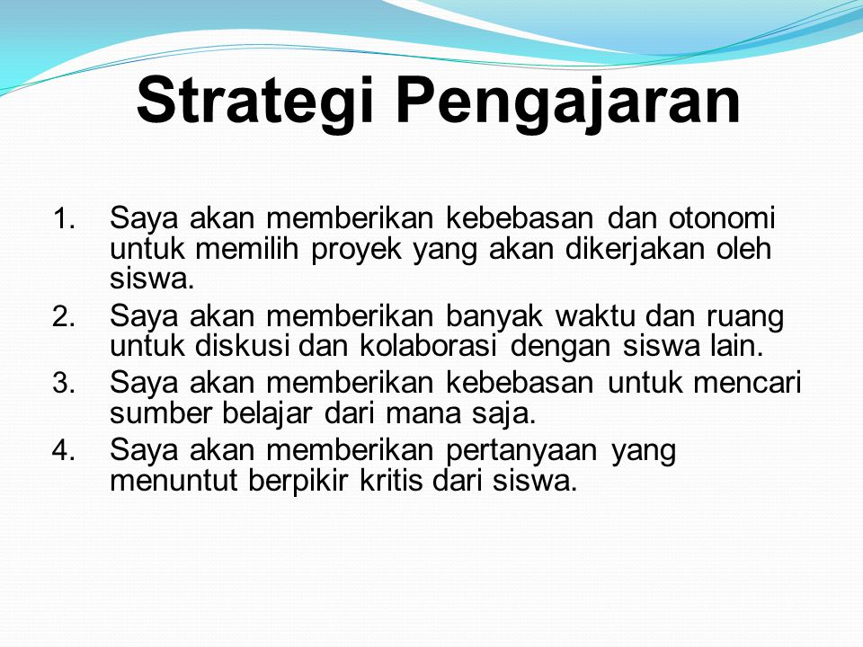 Strategi Pengajaran Saya akan memberikan kebebasan dan otonomi untuk memilih proyek yang akan dikerjakan oleh siswa.