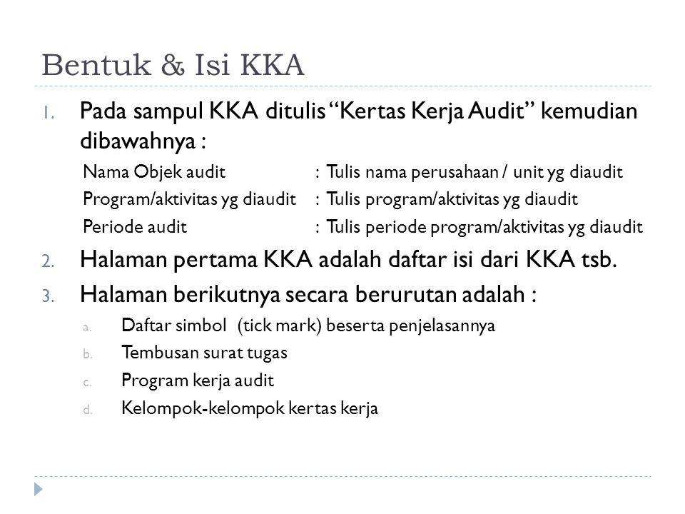 Bentuk & Isi KKA Pada sampul KKA ditulis Kertas Kerja Audit kemudian dibawahnya : Nama Objek audit : Tulis nama perusahaan / unit yg diaudit.
