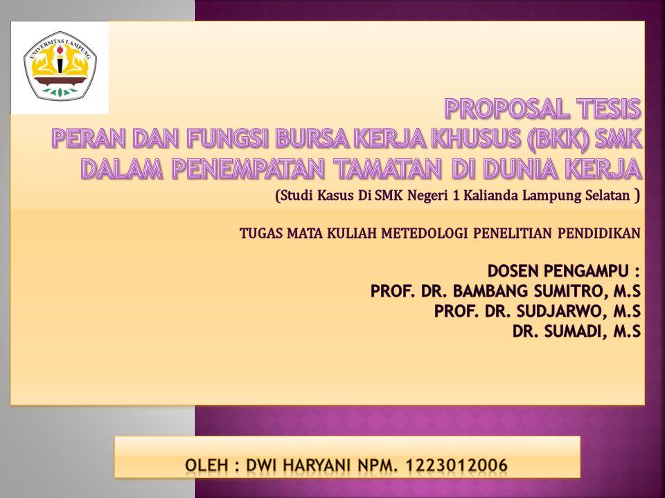 PROPOSAL TESIS PERAN DAN FUNGSI BURSA KERJA KHUSUS (BKK) SMK DALAM PENEMPATAN TAMATAN DI DUNIA KERJA (Studi Kasus Di SMK Negeri 1 Kalianda Lampung Selatan ) TUGAS MATA KULIAH METEDOLOGI PENELITIAN PENDIDIKAN DOSEN PENGAMPU : Prof. Dr. Bambang Sumitro, M.S Prof. Dr. Sudjarwo, M.S Dr. Sumadi, M.S