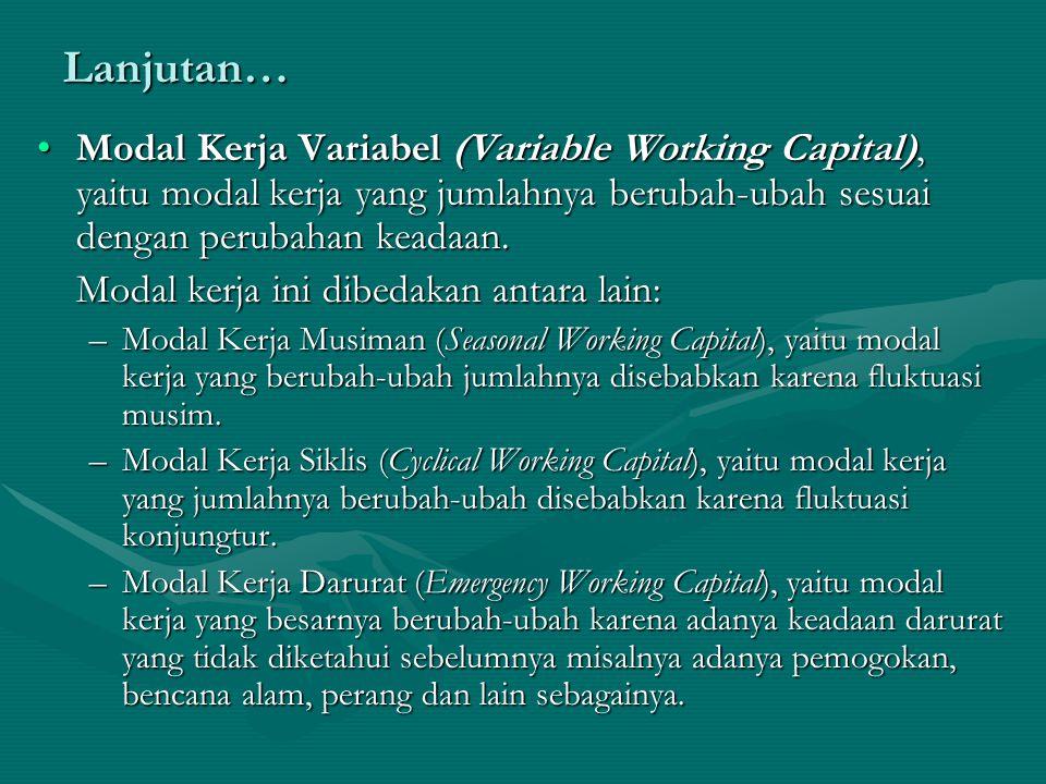 Lanjutan… Modal Kerja Variabel (Variable Working Capital), yaitu modal kerja yang jumlahnya berubah-ubah sesuai dengan perubahan keadaan.