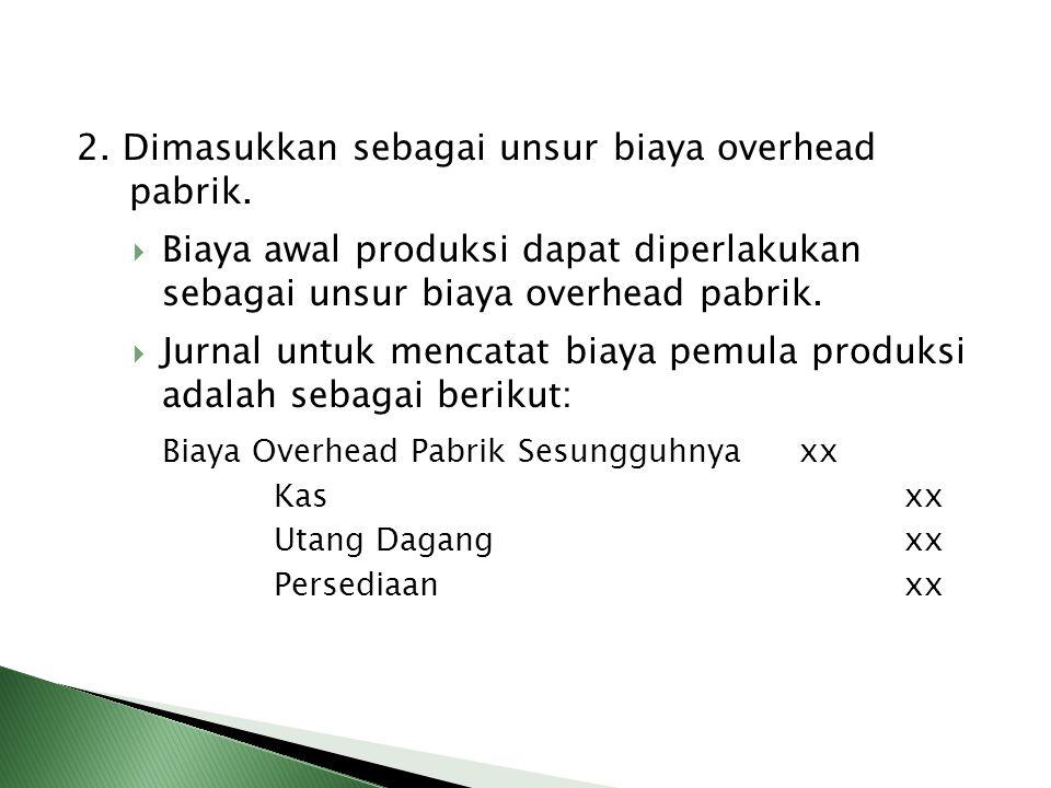 2. Dimasukkan sebagai unsur biaya overhead pabrik.