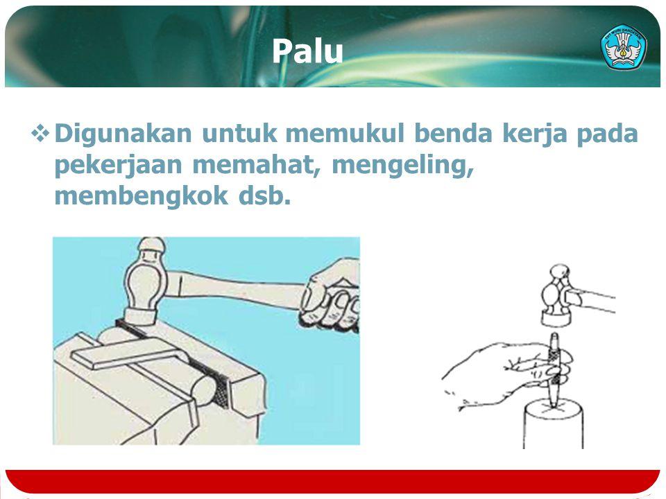Palu Digunakan untuk memukul benda kerja pada pekerjaan memahat, mengeling, membengkok dsb.