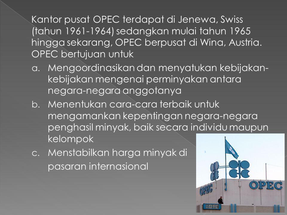 Kantor pusat OPEC terdapat di Jenewa, Swiss (tahun 1961-1964) sedangkan mulai tahun 1965 hingga sekarang, OPEC berpusat di Wina, Austria. OPEC bertujuan untuk