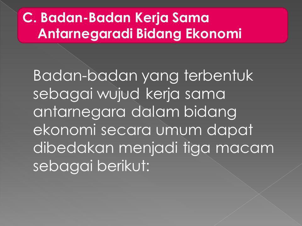 C. Badan-Badan Kerja Sama. Antarnegaradi Bidang Ekonomi.