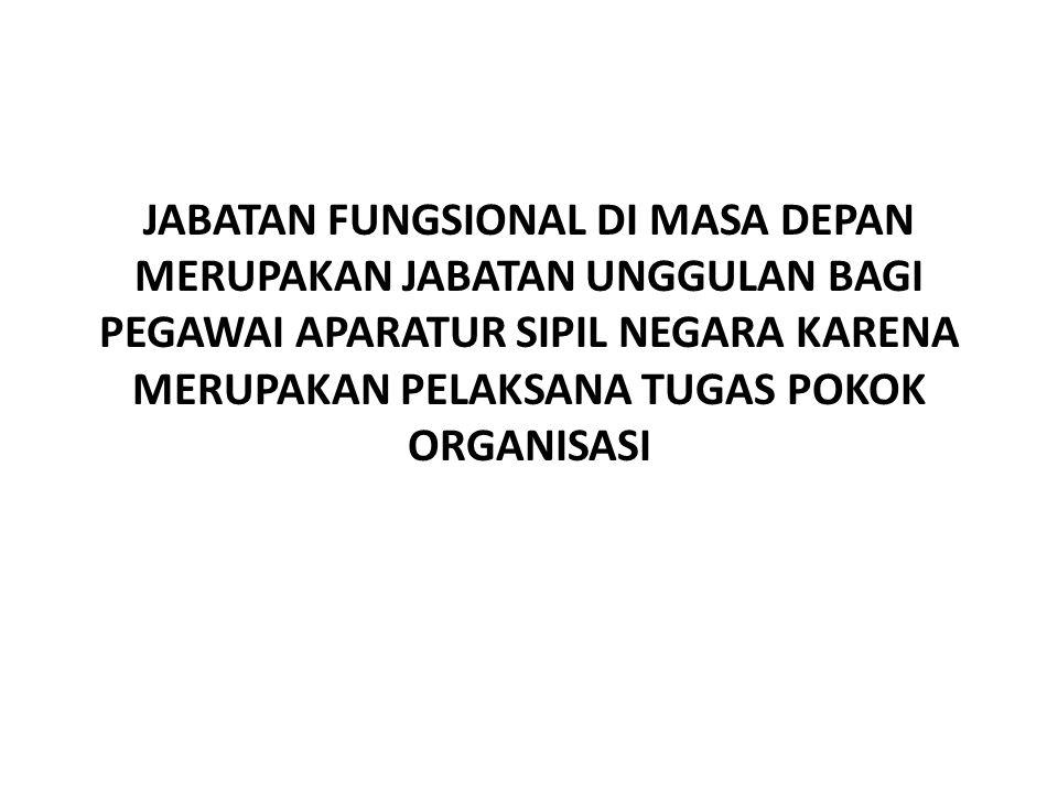 JABATAN FUNGSIONAL DI MASA DEPAN MERUPAKAN JABATAN UNGGULAN BAGI PEGAWAI APARATUR SIPIL NEGARA KARENA MERUPAKAN PELAKSANA TUGAS POKOK ORGANISASI