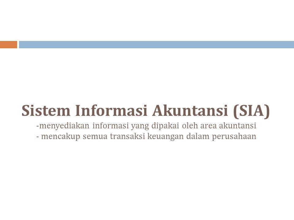 Sistem Informasi Akuntansi (SIA) -menyediakan informasi yang dipakai oleh area akuntansi - mencakup semua transaksi keuangan dalam perusahaan