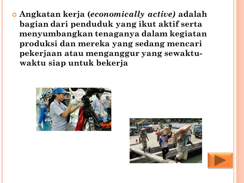 Angkatan kerja (economically active) adalah bagian dari penduduk yang ikut aktif serta menyumbangkan tenaganya dalam kegiatan produksi dan mereka yang sedang mencari pekerjaan atau menganggur yang sewaktu- waktu siap untuk bekerja