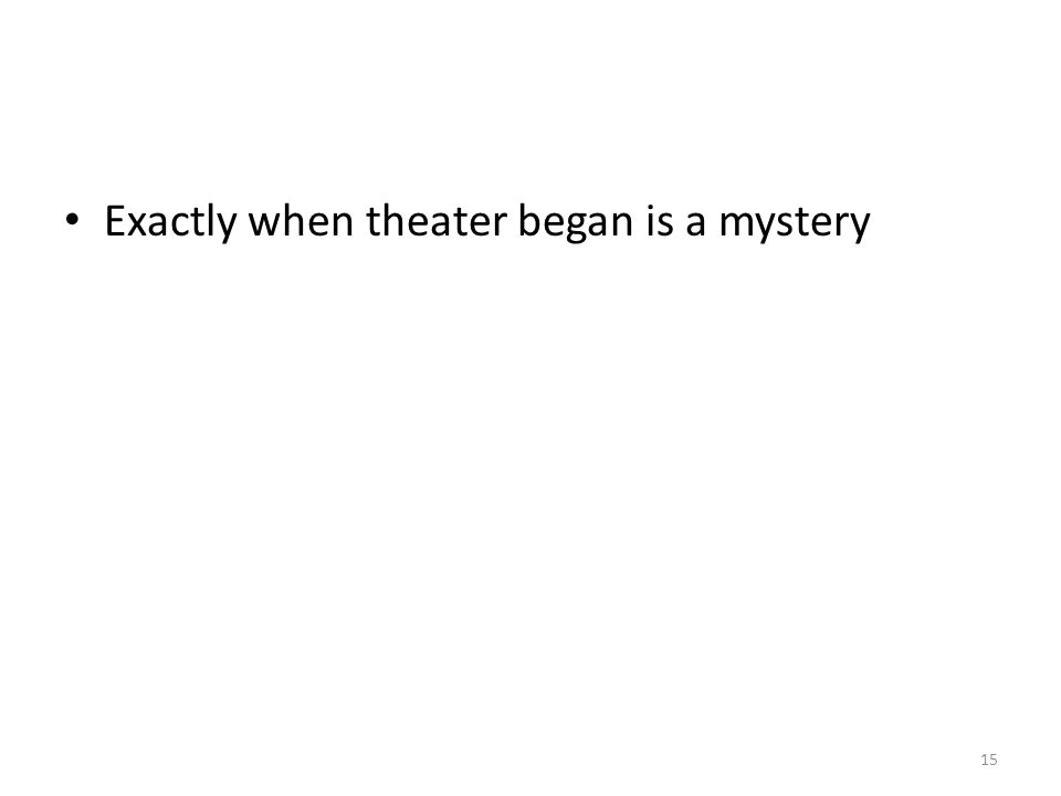 Exactly when theater began is a mystery