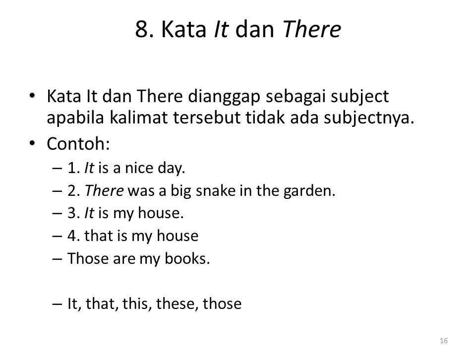 8. Kata It dan There Kata It dan There dianggap sebagai subject apabila kalimat tersebut tidak ada subjectnya.