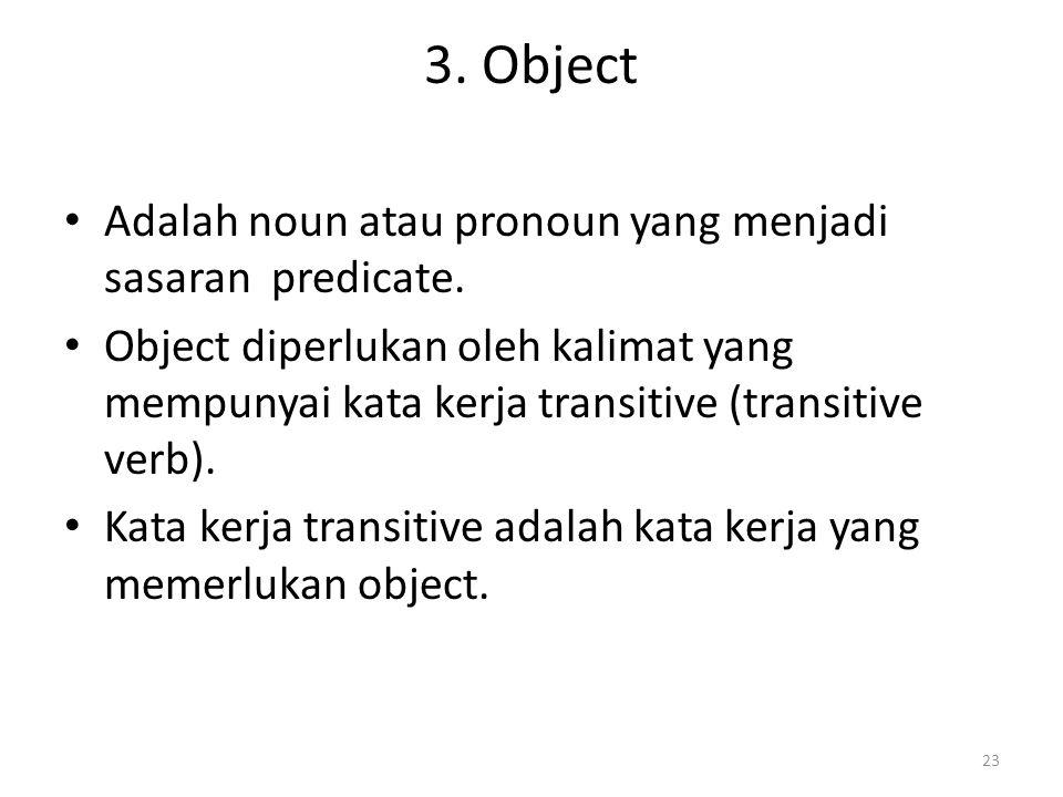 3. Object Adalah noun atau pronoun yang menjadi sasaran predicate.