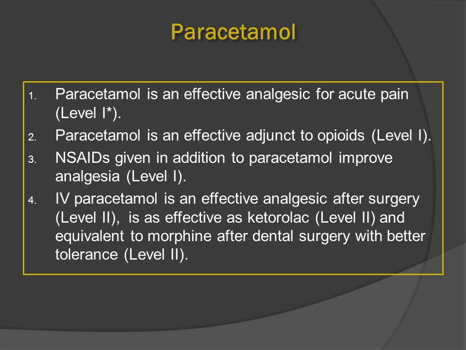 Paracetamol Paracetamol is an effective analgesic for acute pain (Level I*). Paracetamol is an effective adjunct to opioids (Level I).