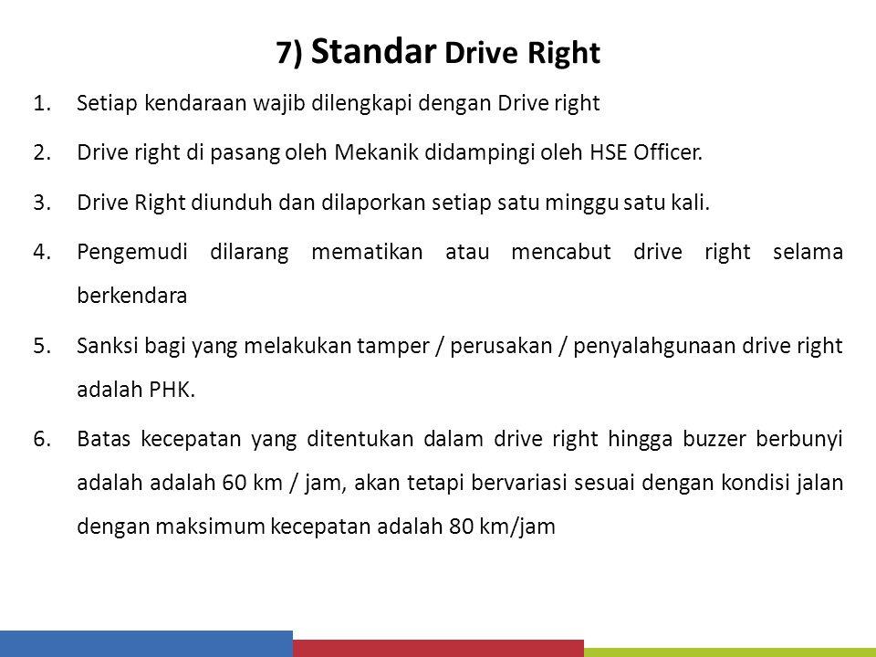 7) Standar Drive Right Setiap kendaraan wajib dilengkapi dengan Drive right. Drive right di pasang oleh Mekanik didampingi oleh HSE Officer.