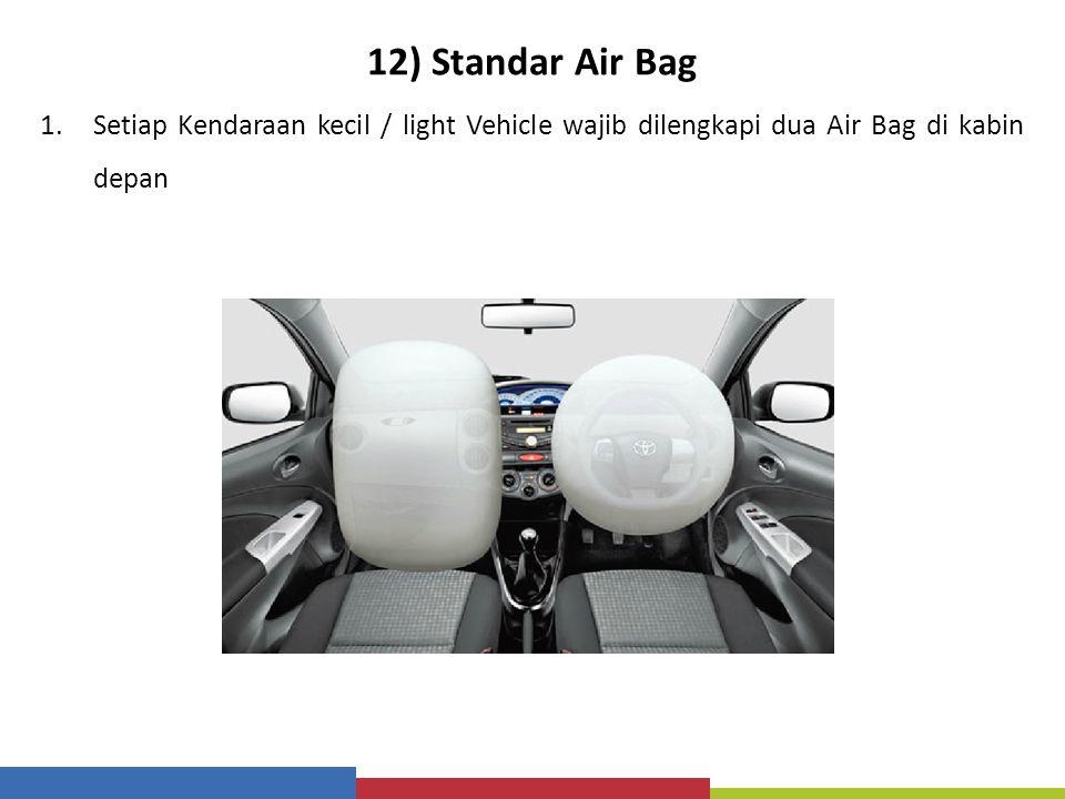 12) Standar Air Bag Setiap Kendaraan kecil / light Vehicle wajib dilengkapi dua Air Bag di kabin depan.