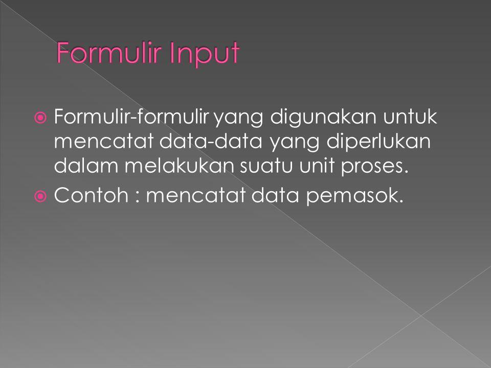 Formulir Input Formulir-formulir yang digunakan untuk mencatat data-data yang diperlukan dalam melakukan suatu unit proses.