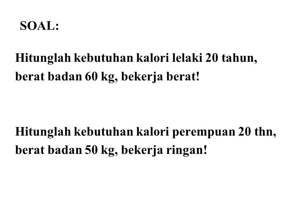 SOAL: Hitunglah kebutuhan kalori lelaki 20 tahun, berat badan 60 kg, bekerja berat! Hitunglah kebutuhan kalori perempuan 20 thn,