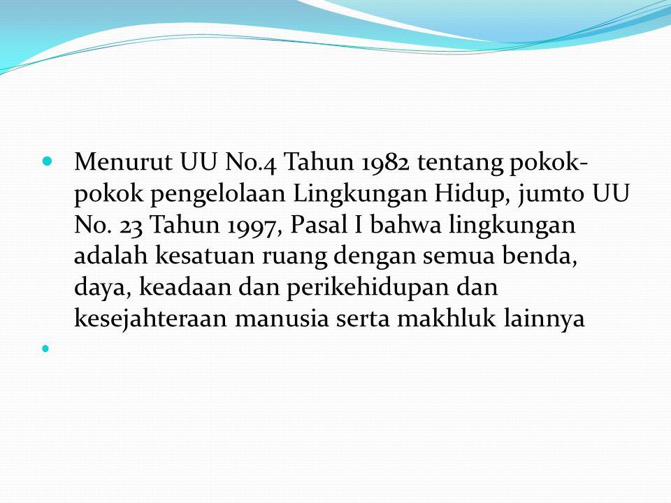 Menurut UU No.4 Tahun 1982 tentang pokok-pokok pengelolaan Lingkungan Hidup, jumto UU No.