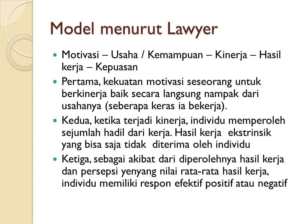 Model menurut Lawyer Motivasi – Usaha / Kemampuan – Kinerja – Hasil kerja – Kepuasan.