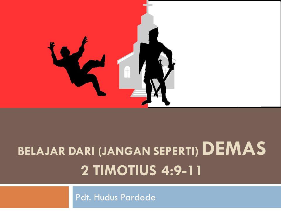 BELAJAR DARI (JANGAN SEPERTI) Demas 2 Timotius 4:9-11