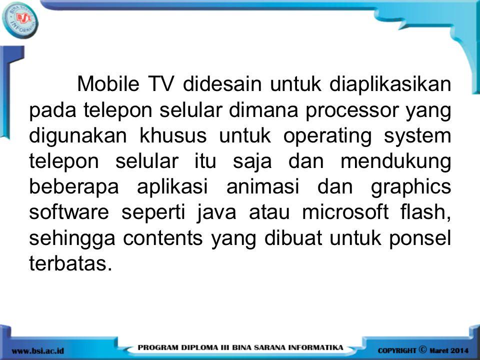 Mobile TV didesain untuk diaplikasikan pada telepon selular dimana processor yang digunakan khusus untuk operating system telepon selular itu saja dan mendukung beberapa aplikasi animasi dan graphics software seperti java atau microsoft flash, sehingga contents yang dibuat untuk ponsel terbatas.
