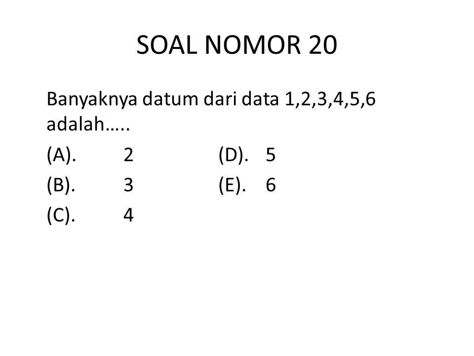 SOAL NOMOR 20 Banyaknya datum dari data 1,2,3,4,5,6 adalah….. (A). 2 (D). 5 (B). 3 (E). 6 (C). 4