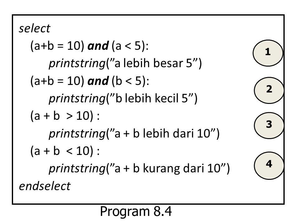 select (a+b = 10) and (a < 5): printstring( a lebih besar 5 ) (a+b = 10) and (b < 5): printstring( b lebih kecil 5 ) (a + b > 10) : printstring( a + b lebih dari 10 ) (a + b < 10) : printstring( a + b kurang dari 10 ) endselect