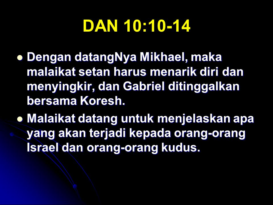 DAN 10:10-14 Dengan datangNya Mikhael, maka malaikat setan harus menarik diri dan menyingkir, dan Gabriel ditinggalkan bersama Koresh.