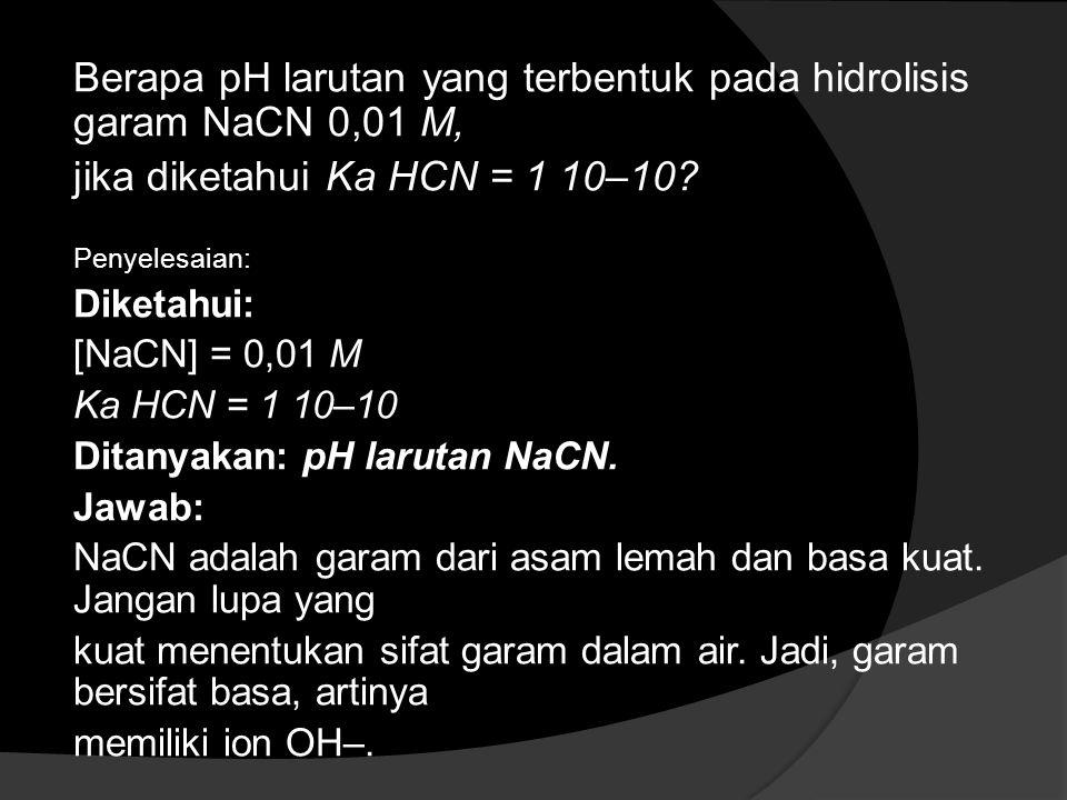 Berapa pH larutan yang terbentuk pada hidrolisis garam NaCN 0,01 M,