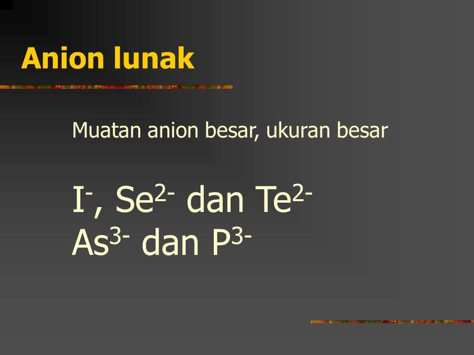 I-, Se2- dan Te2- As3- dan P3- Anion lunak