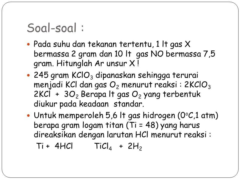 Soal-soal : Pada suhu dan tekanan tertentu, 1 lt gas X bermassa 2 gram dan 10 lt gas NO bermassa 7,5 gram. Hitunglah Ar unsur X !