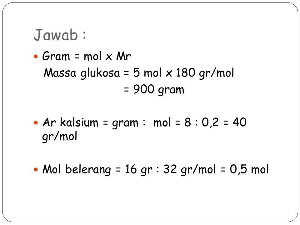 Jawab : Gram = mol x Mr Massa glukosa = 5 mol x 180 gr/mol = 900 gram