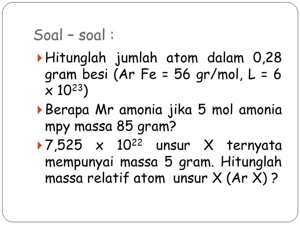 Soal – soal : Hitunglah jumlah atom dalam 0,28 gram besi (Ar Fe = 56 gr/mol, L = 6 x 1023) Berapa Mr amonia jika 5 mol amonia mpy massa 85 gram