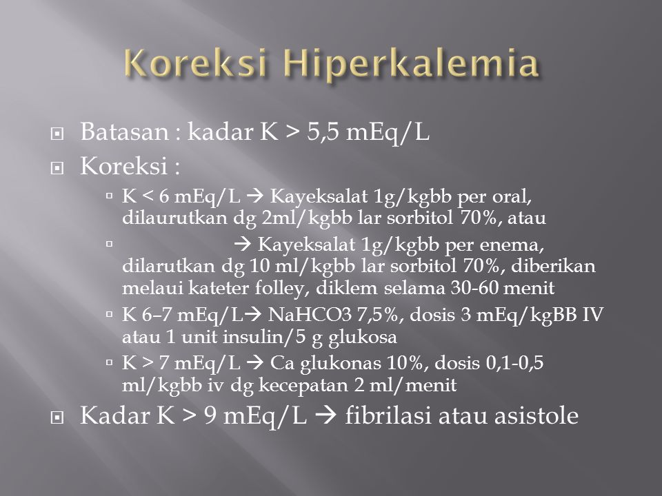 Koreksi Hiperkalemia Batasan : kadar K > 5,5 mEq/L Koreksi :