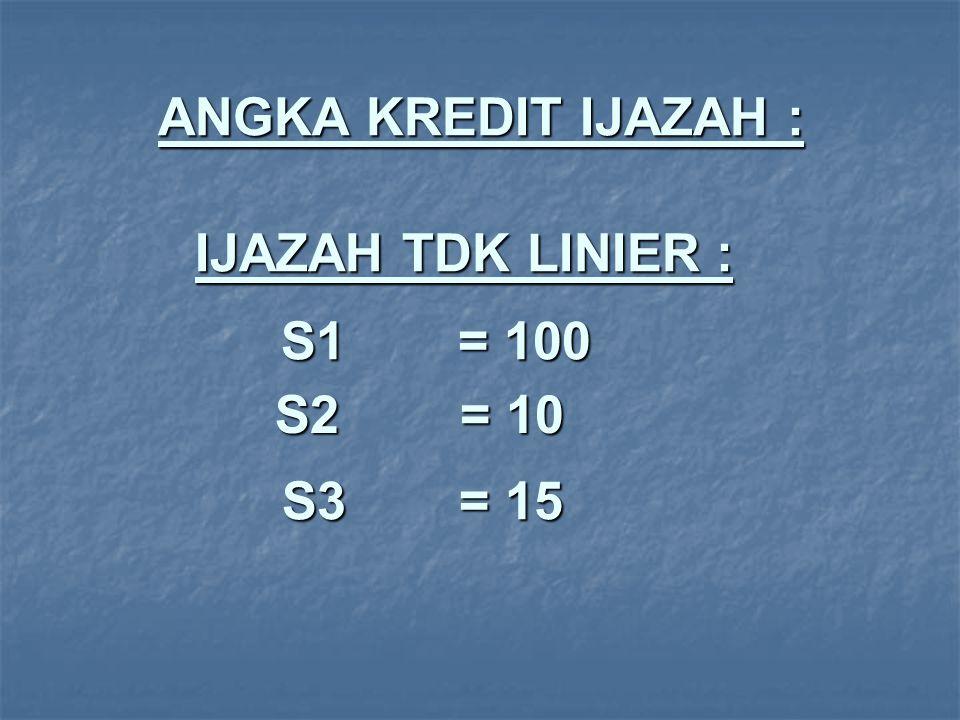 ANGKA KREDIT IJAZAH : IJAZAH TDK LINIER : S1 = 100 S2 = 10 S3 = 15