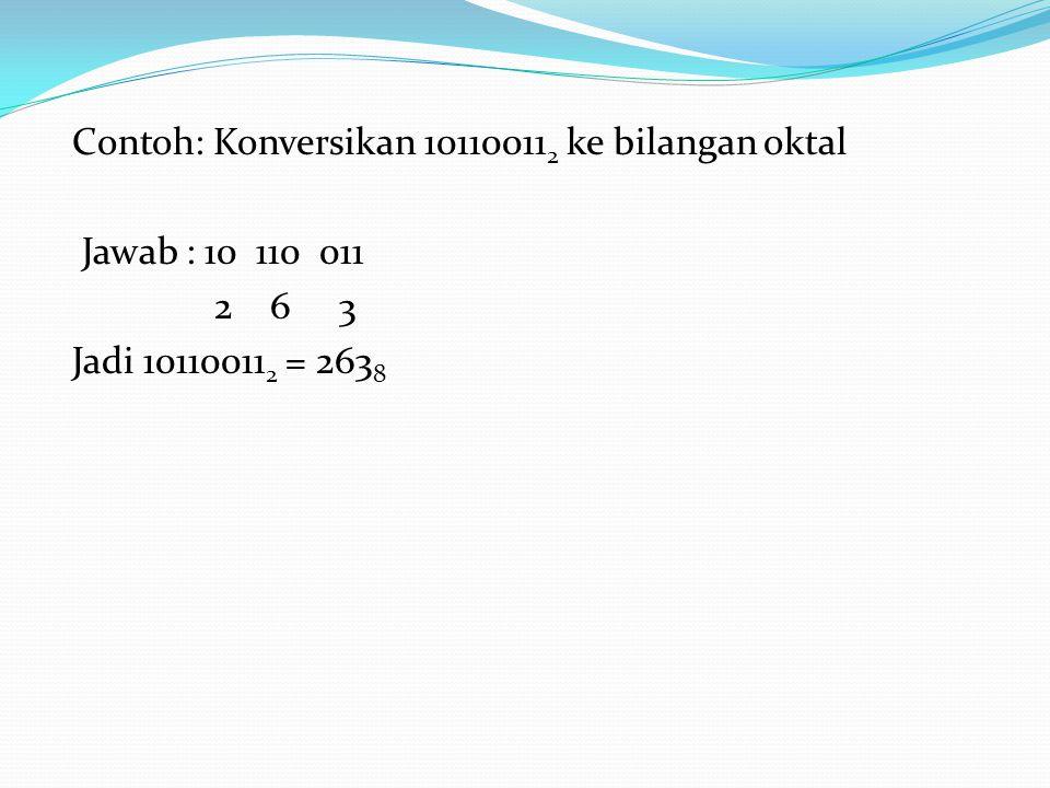 Contoh: Konversikan 101100112 ke bilangan oktal Jawab : 10 110 011 2 6 3 Jadi 101100112 = 2638