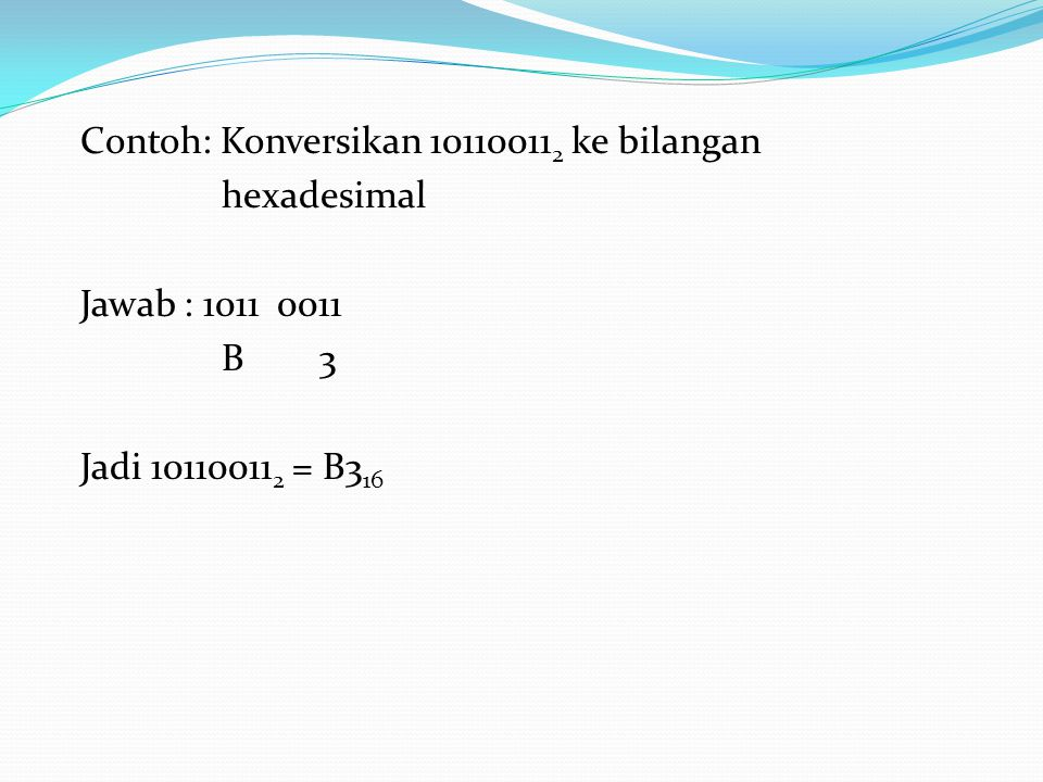Contoh: Konversikan 101100112 ke bilangan hexadesimal Jawab : 1011 0011 B 3 Jadi 101100112 = B316