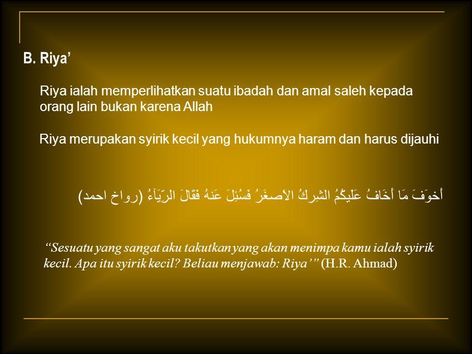 B. Riya' Riya ialah memperlihatkan suatu ibadah dan amal saleh kepada orang lain bukan karena Allah.