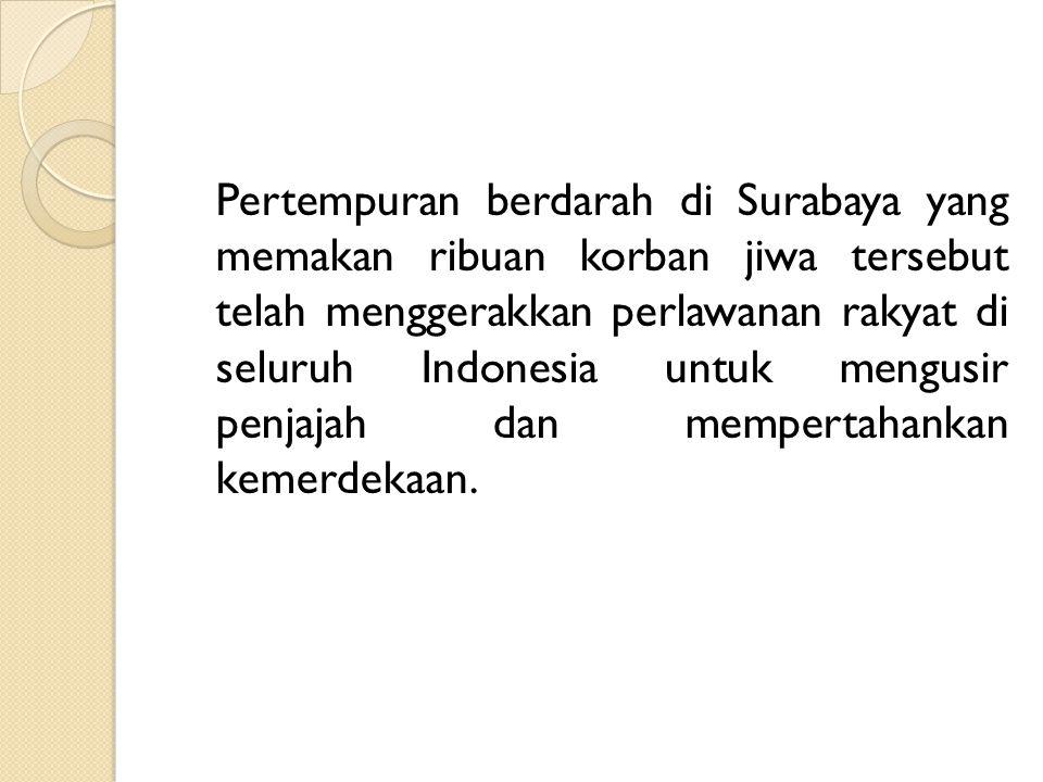 Pertempuran berdarah di Surabaya yang memakan ribuan korban jiwa tersebut telah menggerakkan perlawanan rakyat di seluruh Indonesia untuk mengusir penjajah dan mempertahankan kemerdekaan.